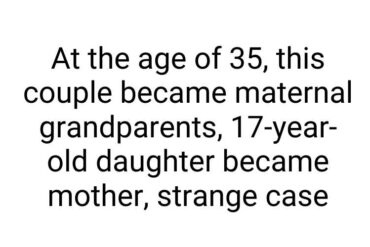 At the age of 35, this couple became maternal grandparents, 17-year-old daughter became mother, strange case